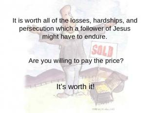 It is worth all of the losses, hardships, and persecution which a follower of Je