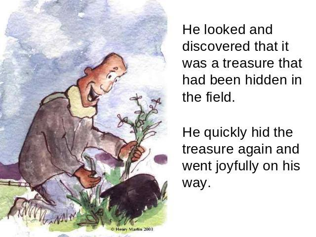 He looked and discovered that it was a treasure that had been hidden in the field. He quickly hid the treasure again and went joyfully on his way.