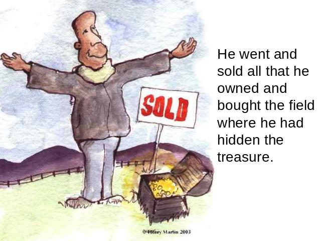 He went and sold all that he owned and bought the field where he had hidden the treasure.