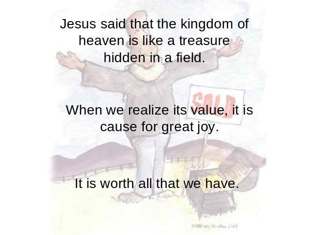 Jesus said that the kingdom of heaven is like a treasure hidden in a field. When we realize its value, it is cause for great joy. It is worth all that we have.