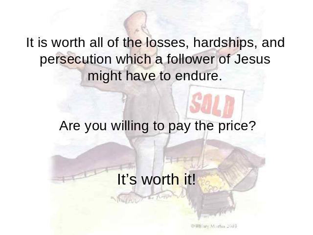 It is worth all of the losses, hardships, and persecution which a follower of Jesus might have to endure. Are you willing to pay the price? It's worth it!