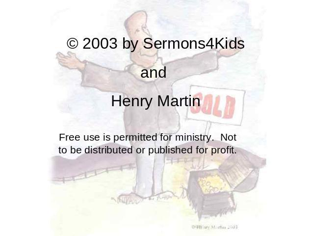 © 2003 by Sermons4Kids and Henry Martin Free use is permitted for ministry. Not to be distributed or published for profit.