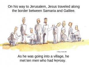 On his way to Jerusalem, Jesus traveled along the border between Samaria and Gal