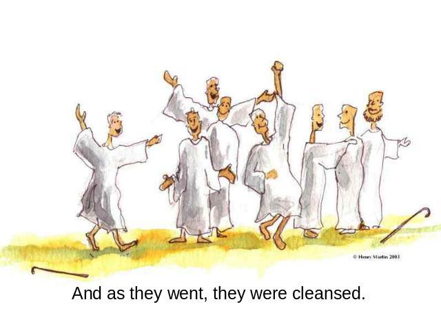 And as they went, they were cleansed.