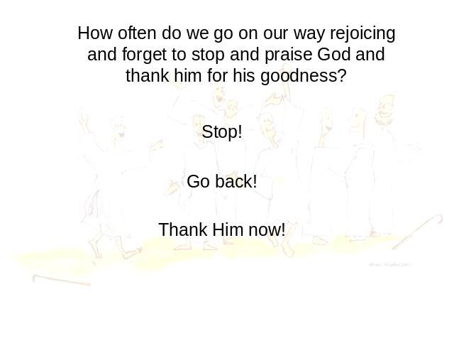 How often do we go on our way rejoicing and forget to stop and praise God and thank him for his goodness? Stop! Go back! Thank Him now!