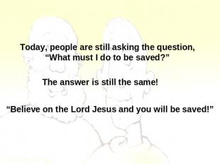 "Today, people are still asking the question,""What must I do to be saved?"" The an"