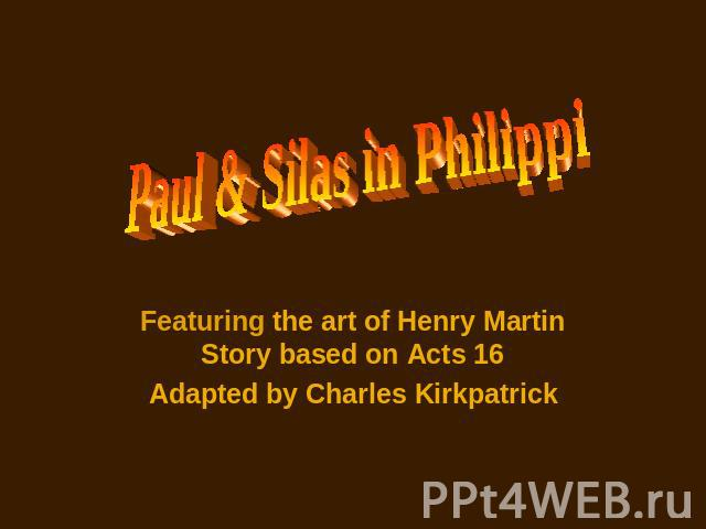 Paul & Silas in Philippi Featuring the art of Henry Martin Story based on Acts 16 Adapted by Charles Kirkpatrick