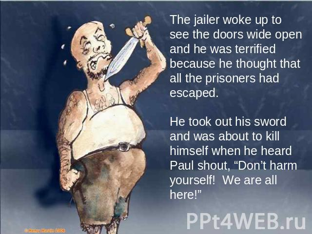 "The jailer woke up to see the doors wide open and he was terrified because he thought that all the prisoners had escaped. He took out his sword and was about to kill himself when he heard Paul shout, ""Don't harm yourself! We are all here!"""