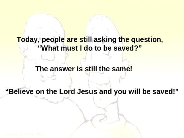 "Today, people are still asking the question,""What must I do to be saved?"" The answer is still the same! ""Believe on the Lord Jesus and you will be saved!"""