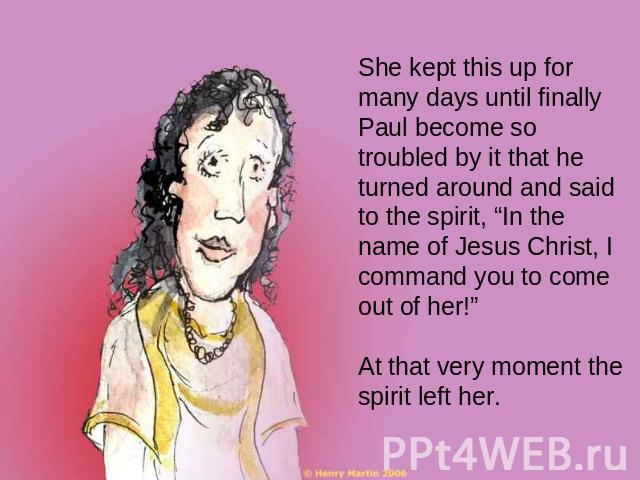 "She kept this up for many days until finally Paul become so troubled by it that he turned around and said to the spirit, ""In the name of Jesus Christ, I command you to come out of her!"" At that very moment the spirit left her."