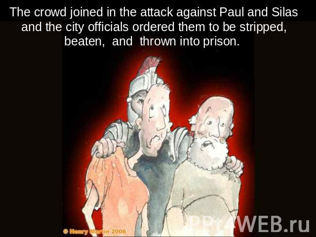 The crowd joined in the attack against Paul and Silas and the city officials ordered them to be stripped, beaten, and thrown into prison.