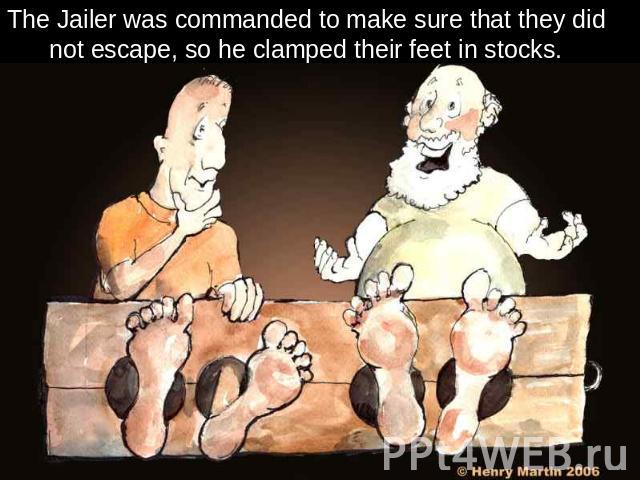 The Jailer was commanded to make sure that they did not escape, so he clamped their feet in stocks.