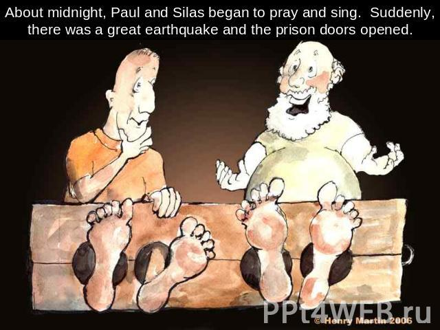 About midnight, Paul and Silas began to pray and sing. Suddenly, there was a great earthquake and the prison doors opened.