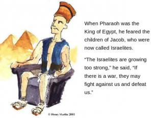 When Pharaoh was the King of Egypt, he feared the children of Jacob, who were no