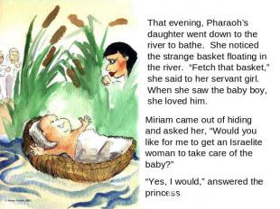 That evening, Pharaoh's daughter went down to the river to bathe. She noticed th