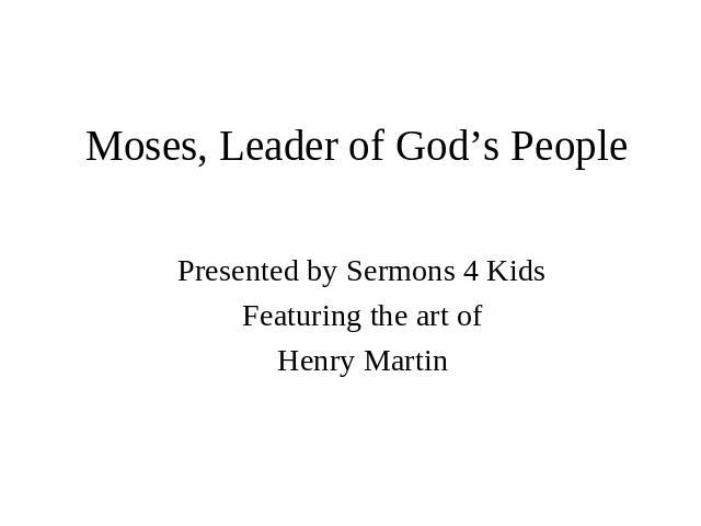 Moses, Leader of God's People Presented by Sermons 4 Kids Featuring the art of Henry Martin