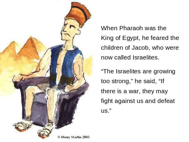 "When Pharaoh was the King of Egypt, he feared the children of Jacob, who were now called Israelites. ""The Israelites are growing too strong,"" he said, ""If there is a war, they may fight against us and defeat us."""