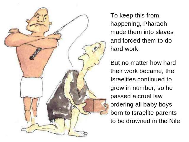 To keep this from happening, Pharaoh made them into slaves and forced them to do hard work. But no matter how hard their work became, the Israelites continued to grow in number, so he passed a cruel law ordering all baby boys born to Israelite paren…