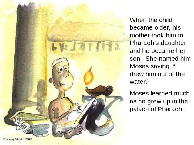 "When the child became older, his mother took him to Pharaoh's daughter and he became her son. She named him Moses saying, ""I drew him out of the water."" Moses learned much as he grew up in the palace of Pharaoh ."