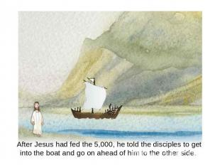 After Jesus had fed the 5,000, he told the disciples to get into the boat and go