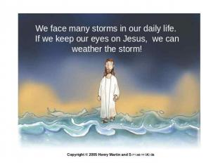 We face many storms in our daily life. If we keep our eyes on Jesus, we can weat