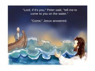 """Lord, if it's you,"" Peter said, ""tell me to come to you on the water."" ""Come,"""
