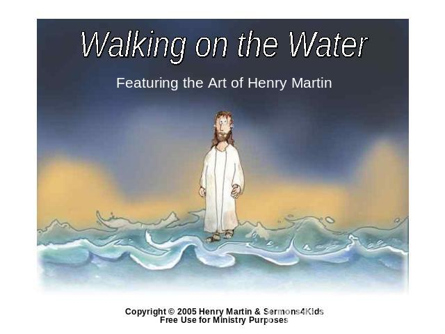 Walking on the Water Featuring the Art of Henry Martin Copyright © 2005 Henry Martin & Sermons4Kids Free Use for Ministry Purposes