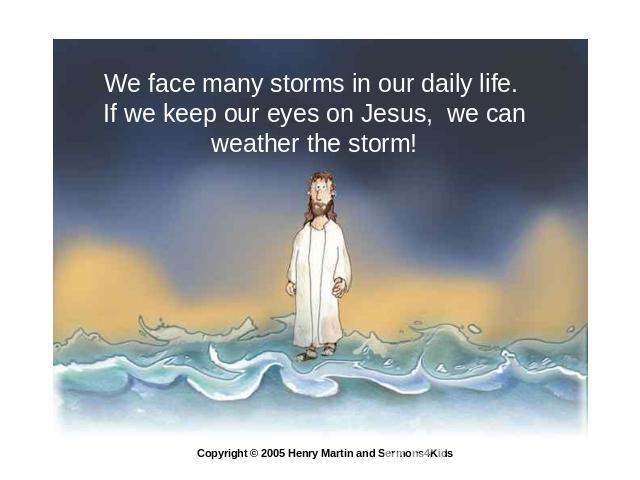 We face many storms in our daily life. If we keep our eyes on Jesus, we can weather the storm! Copyright © 2005 Henry Martin and Sermons4Kids