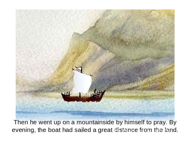 Then he went up on a mountainside by himself to pray. By evening, the boat had sailed a great distance from the land.