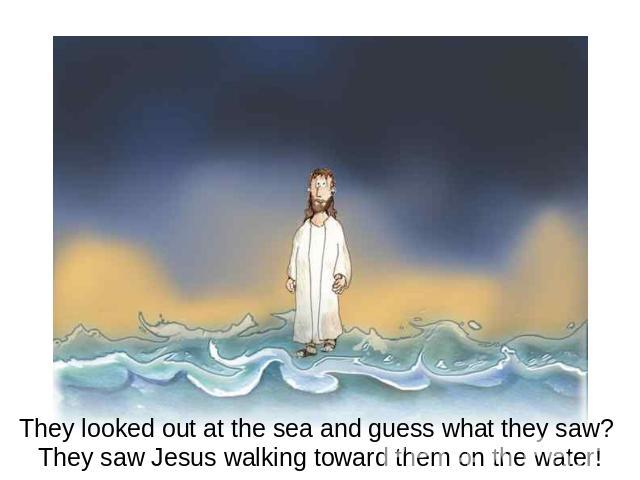 They looked out at the sea and guess what they saw? They saw Jesus walking toward them on the water!
