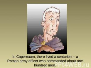 In Capernaum, there lived a centurion -- a Roman army officer who commanded abou
