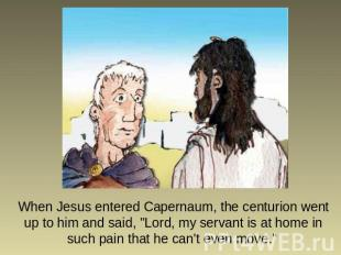 "When Jesus entered Capernaum, the centurion went up to him and said, ""Lord, my s"