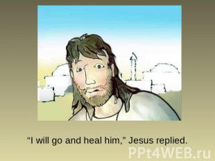 """I will go and heal him,"" Jesus replied."