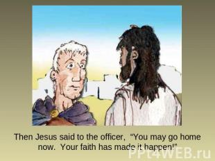 "Then Jesus said to the officer, ""You may go home now. Your faith has made it hap"
