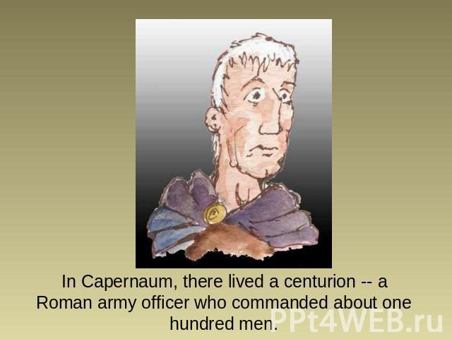 In Capernaum, there lived a centurion -- a Roman army officer who commanded about one hundred men.