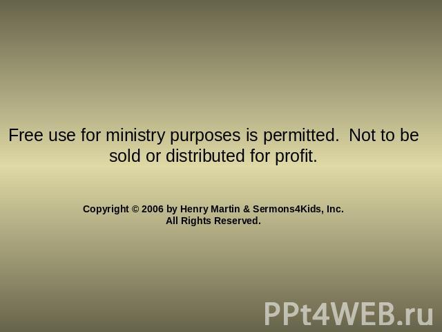 Free use for ministry purposes is permitted. Not to be sold or distributed for profit. Copyright © 2006 by Henry Martin & Sermons4Kids, Inc.All Rights Reserved.