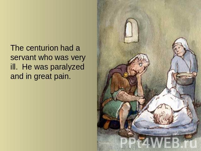 The centurion had a servant who was very ill. He was paralyzed and in great pain.