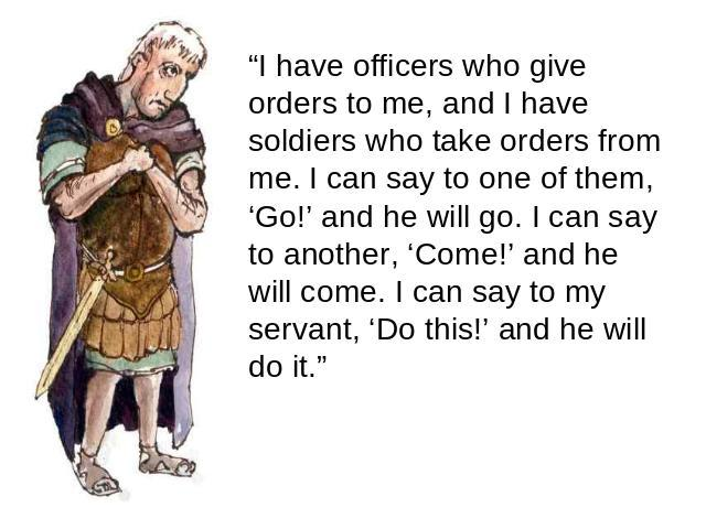"""I have officers who give orders to me, and I have soldiers who take orders from me. I can say to one of them, 'Go!' and he will go. I can say to another, 'Come!' and he will come. I can say to my servant, 'Do this!' and he will do it."""