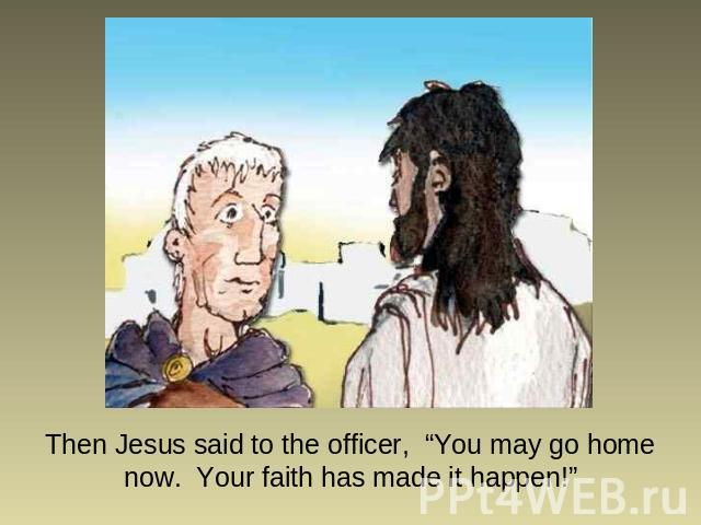 "Then Jesus said to the officer, ""You may go home now. Your faith has made it happen!"""