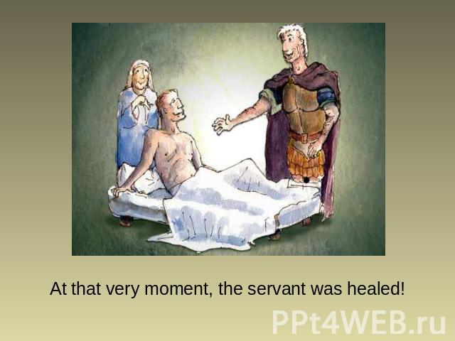 At that very moment, the servant was healed!