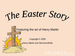 The Easter Story Featuring the art of Henry Martin Copyright © 2005 Henry Martin