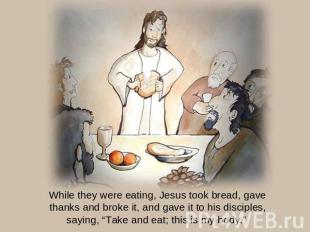 While they were eating, Jesus took bread, gave thanks and broke it, and gave it