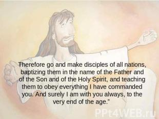 Therefore go and make disciples of all nations, baptizing them in the name of th
