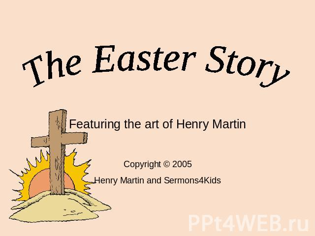 The Easter Story Featuring the art of Henry Martin Copyright © 2005 Henry Martin and Sermons4Kids