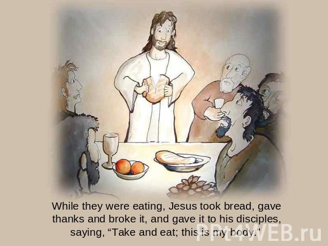 "While they were eating, Jesus took bread, gave thanks and broke it, and gave it to his disciples, saying, ""Take and eat; this is my body."""