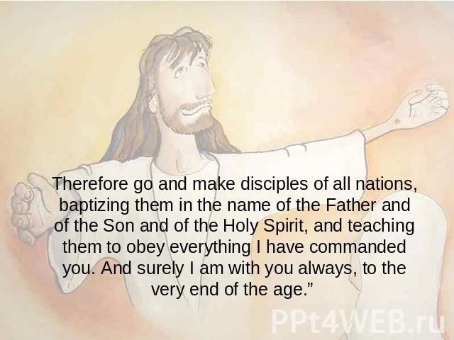 Therefore go and make disciples of all nations, baptizing them in the name of the Father and of the Son and of the Holy Spirit, and teaching them to obey everything I have commanded you. And surely I am with you always, to the very end of the age.""