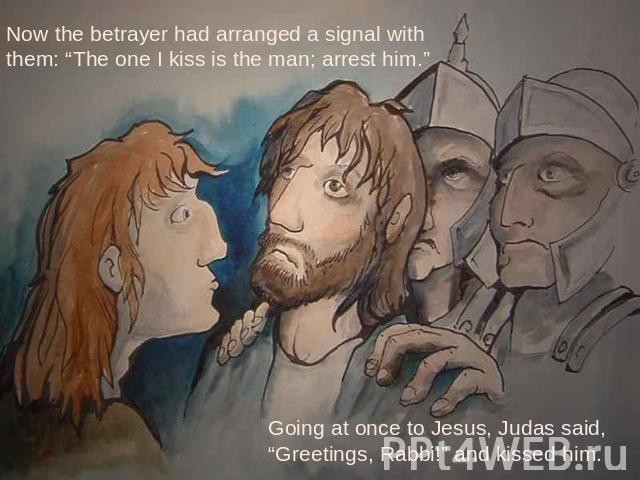 "Now the betrayer had arranged a signal with them: ""The one I kiss is the man; arrest him."" Going at once to Jesus, Judas said, ""Greetings, Rabbi!"" and kissed him."