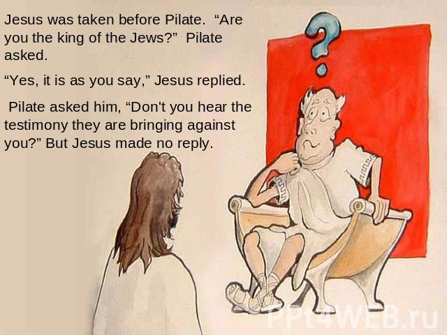 "Jesus was taken before Pilate. ""Are you the king of the Jews?"" Pilate asked.    ""Yes, it is as you say,"" Jesus replied.   Pilate asked him, ""Don't you hear the testimony they are bringing against you?"" But Jesus made no reply."