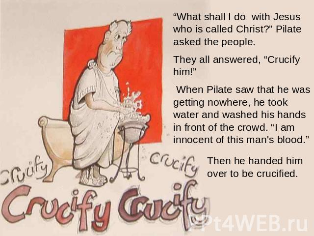 """What shall I do with Jesus who is called Christ?"" Pilate asked the people. They all answered, ""Crucify him!""  When Pilate saw that he was getting nowhere, he took water and washed his hands in front of the crowd. ""I am innocent of this man's blood.…"