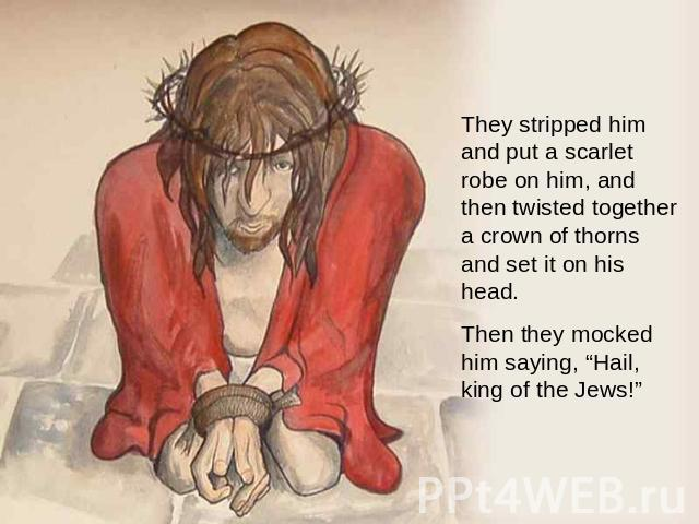 "They stripped him and put a scarlet robe on him, and then twisted together a crown of thorns and set it on his head. Then they mocked him saying, ""Hail, king of the Jews!"""